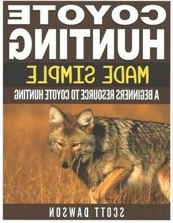 Coyote Hunting Made Simple : A Beginners Resource to Coyote