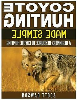 Coyote Hunting Made Simple: A Beginners Resource To Coyote H